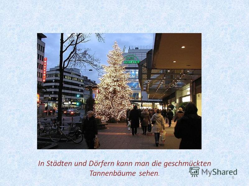 6 In Städten und Dörfern kann man die geschmückten Tannenbäume sehen.