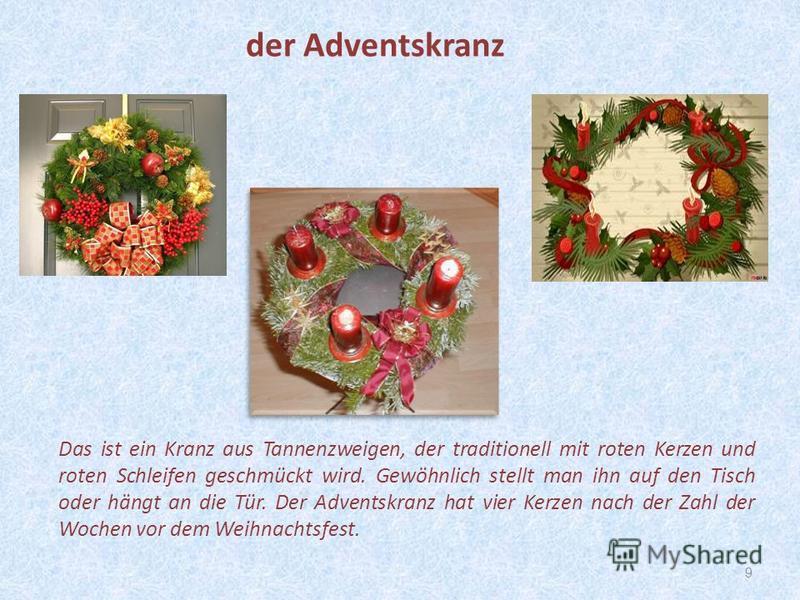 9 Das ist ein Kranz aus Tannenzweigen, der traditionell mit roten Kerzen und roten Schleifen geschmückt wird. Gewöhnlich stellt man ihn auf den Tisch oder hängt an die Tür. Der Adventskranz hat vier Kerzen nach der Zahl der Wochen vor dem Weihnachtsf