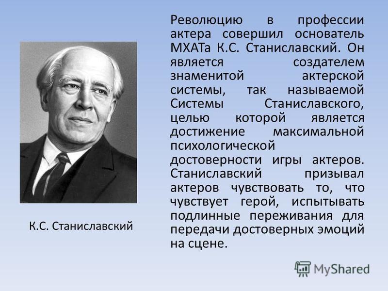 Революцию в профессии актера совершил основатель МХАТа К.С. Станиславский. Он является создателем знаменитой актерской системы, так называемой Системы Станиславского, целью которой является достижение максимальной психологической достоверности игры а