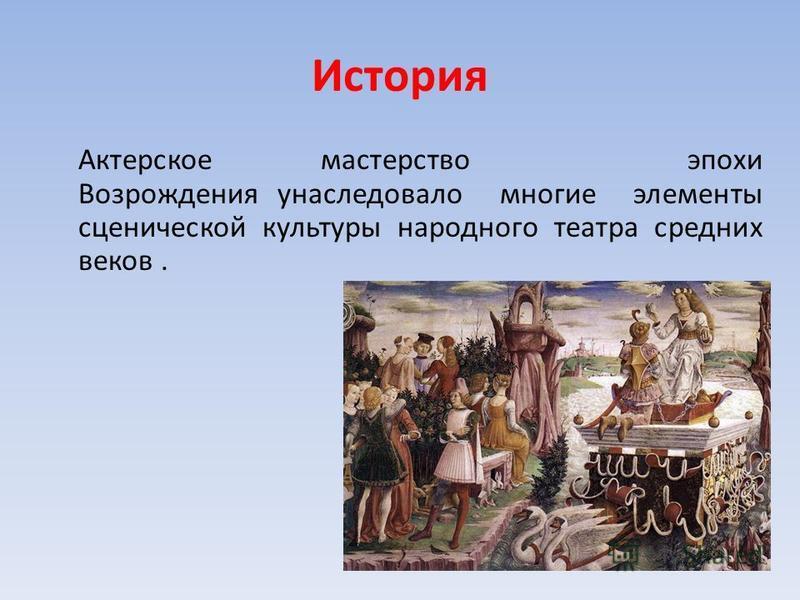 История Актерское мастерство эпохи Возрождения унаследовало многие элементы сценической культуры народного театра средних веков.