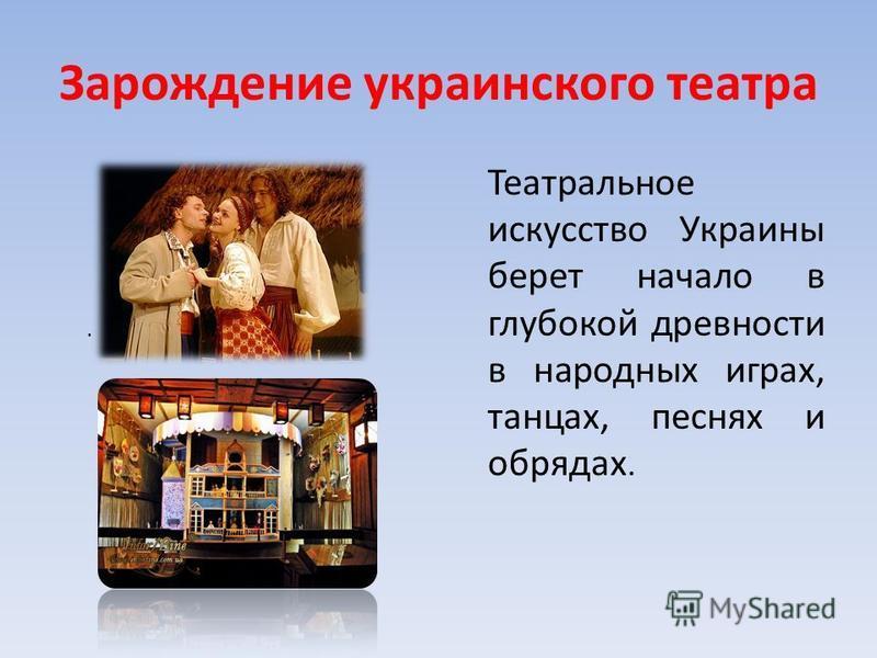 Зарождение украинского театра Театральное искусство Украины берет начало в глубокой древности в народных играх, танцах, песнях и обрядах..