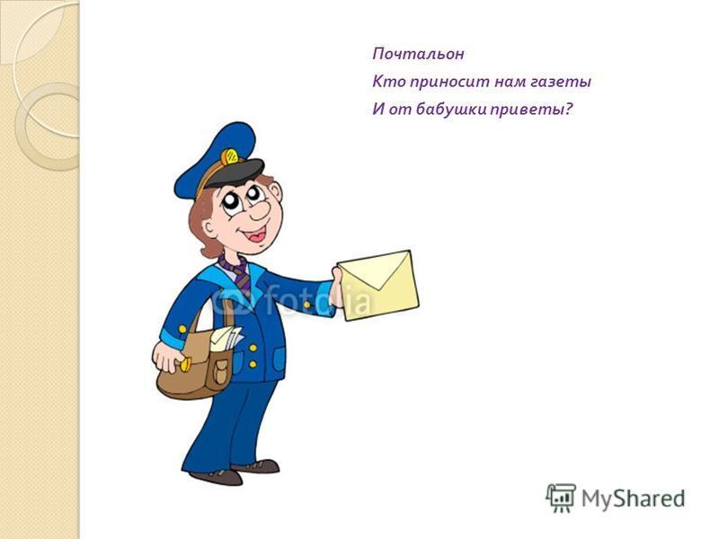 Почтальон Кто приносит нам газеты И от бабушки приветы ?