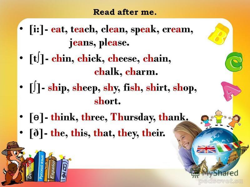 Read after me. [i:]- eat, teach, clean, speak, cream, jeans, please. [t]- chin, chick, cheese, chain, chalk, charm. []- ship, sheep, shy, fish, shirt, shop, short. [ ɵ ]- think, three, Thursday, thank. [ð]- the, this, that, they, their.