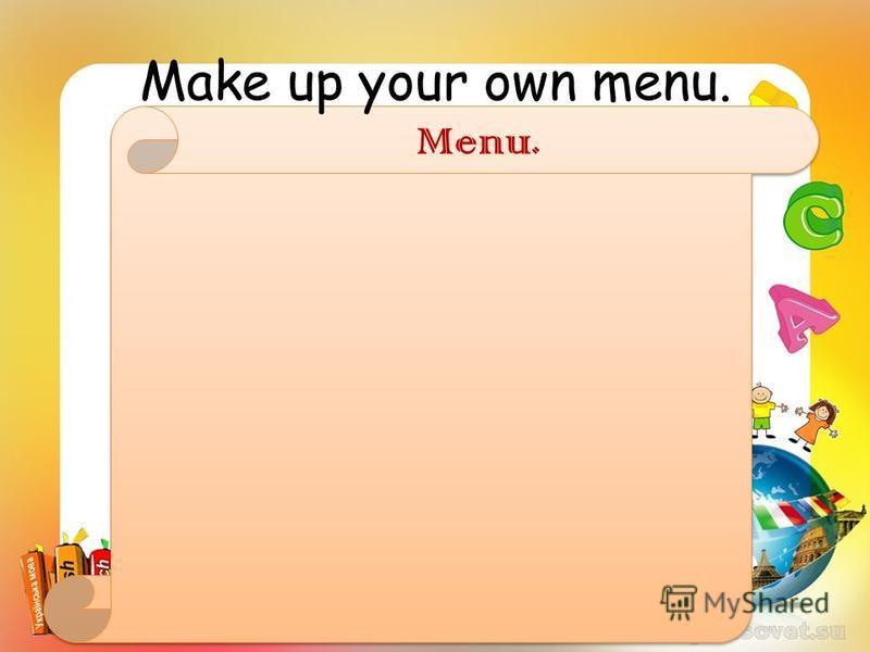 Make up your own menu. Menu.