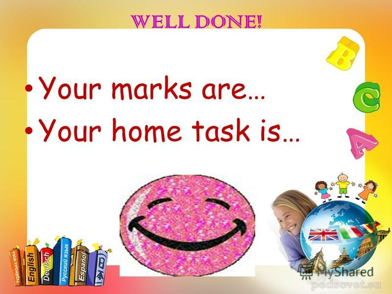 WELL DONE! Your marks are… Your home task is…