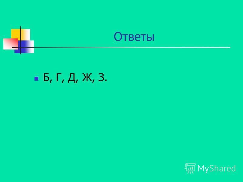 Ответы Б, Г, Д, Ж, З.