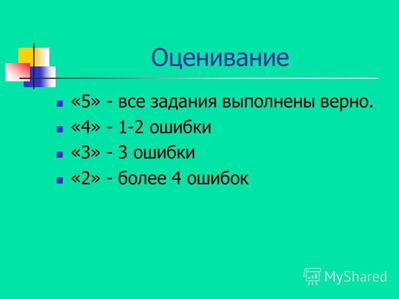 Оценивание «5» - все задания выполнены верно. «4» - 1-2 ошибки «3» - 3 ошибки «2» - более 4 ошибок