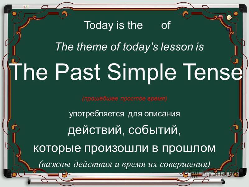The Past Simple Tense Today is the of The theme of todays lesson is (прошедшее простое время) употребляется для описания действий, событий, которые произошли в прошлом (важны действия и время их совершения)