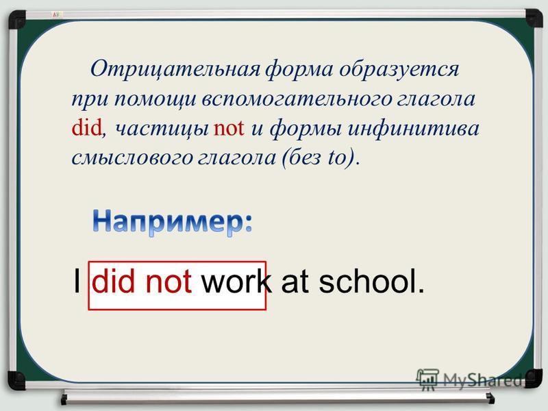 Отрицательная форма образуется при помощи вспомогательного глагола did, частицы not и формы инфинитива смыслового глагола (без to). I did not work at school.
