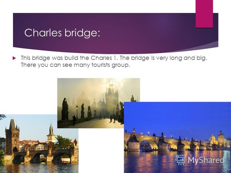 Charles bridge: This bridge was build the Charles 1. The bridge is very long and big. There you can see many tourists group.