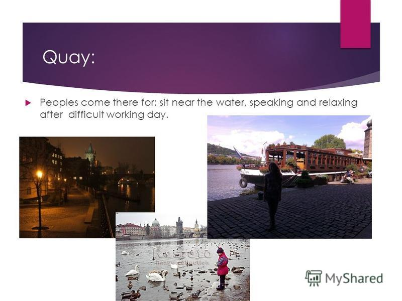 Quay: Peoples come there for: sit near the water, speaking and relaxing after difficult working day.