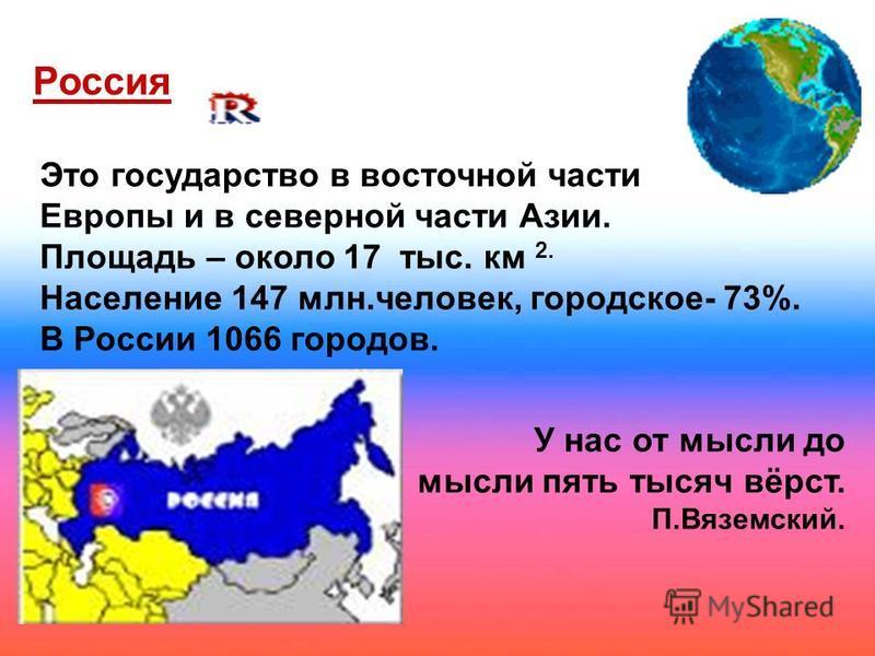 Это государство в восточной части Европы и в северной части Азии. Площадь – около 17 тыс. км 2. Население 147 млн.человек, городское- 73%. В России 1066 городов. У нас от мысли до мысли пять тысяч вёрст. П.Вяземский. Россия