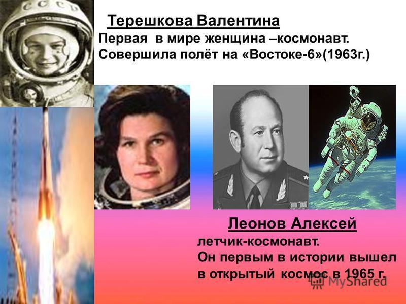 Терешкова Валентина Первая в мире женщина –космонавт. Совершила полёт на «Востоке-6»(1963 г.) Леонов Алексей летчик-космонавт. Он первым в истории вышел в открытый космос в 1965 г.