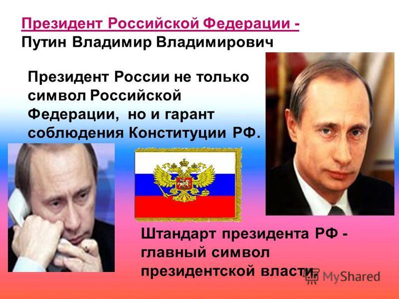 Президент Российской Федерации - Путин Владимир Владимирович Президент России не только символ Российской Федерации, но и гарант соблюдения Конституции РФ. Штандарт президента РФ - главный символ президентской власти.