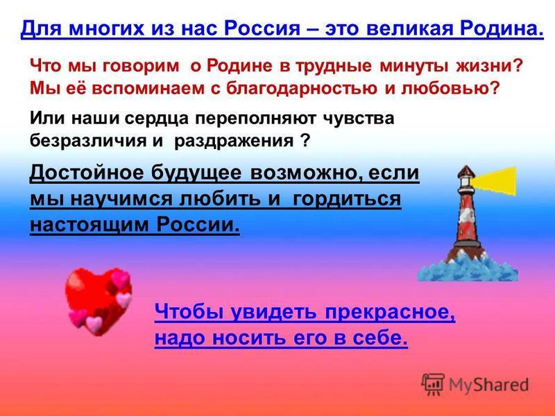 Для многих из нас Россия – это великая Родина. Что мы говорим о Родине в трудные минуты жизни? Мы её вспоминаем с благодарностью и любовью? Или наши сердца переполняют чувства безразличия и раздражения ? Достойное будущее возможно, если мы научимся л