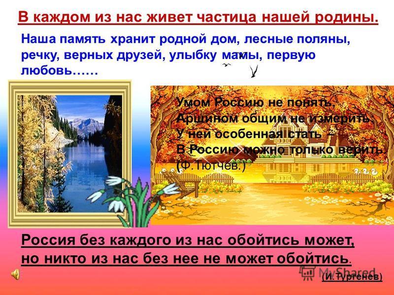 В каждом из нас живет частица нашей родины. Наша память хранит родной дом, лесные поляны, речку, верных друзей, улыбку мамы, первую любовь…… Россия без каждого из нас обойтись может, но никто из нас без нее не может обойтись. (И.Тургенев) Умом Россию
