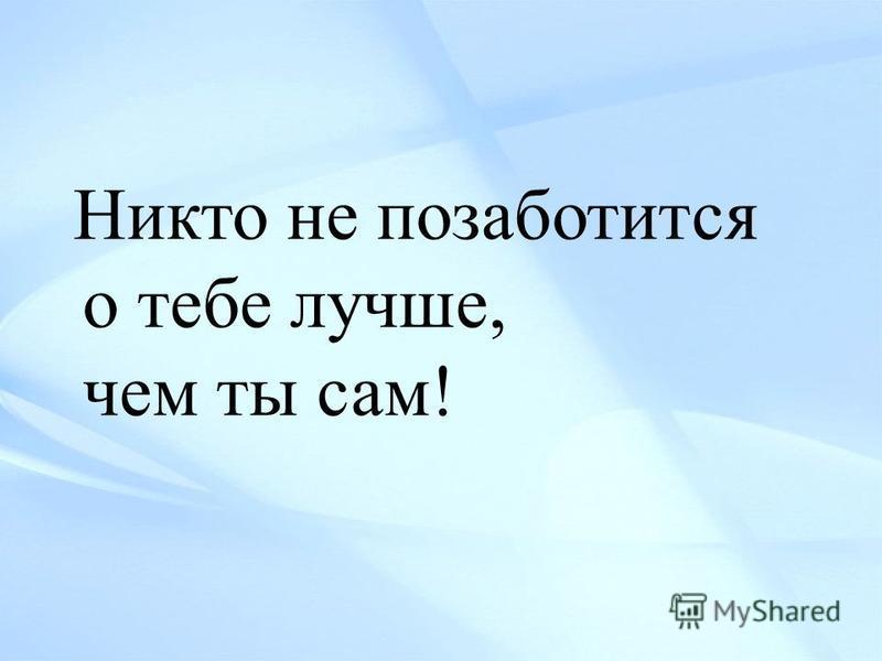 Никто не позаботится о тебе лучше, чем ты сам!