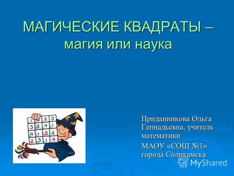 МАГИЧЕСКИЕ КВАДРАТЫ – магия или наука Приданникова Ольга Геннадьевна, учитель математики МАОУ «СОШ 1» города Соликамска