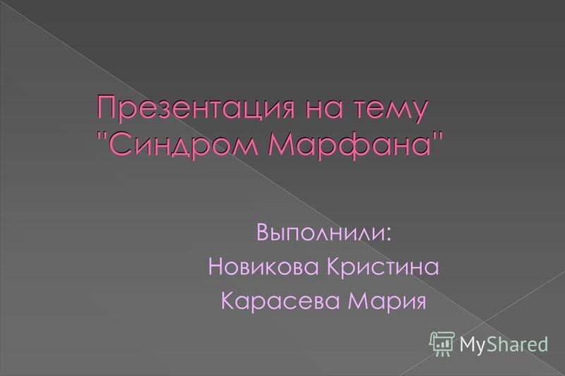 Презентация на тему ''Синдром Марфана'' Выполнили: Новикова Кристина Карасева Мария