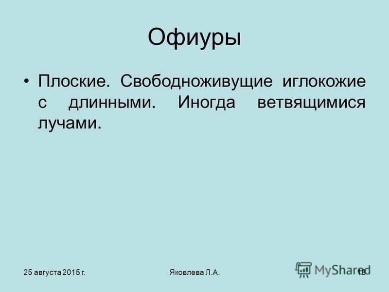 25 августа 2015 г.Яковлева Л.А.18 Офиуры Плоские. Свободноживущие иглокожие с длинными. Иногда ветвящимися лучами.