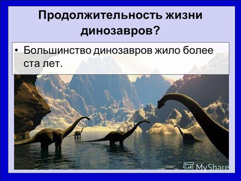 Продолжительность жизни динозавров? Большинство динозавров жило более ста лет.