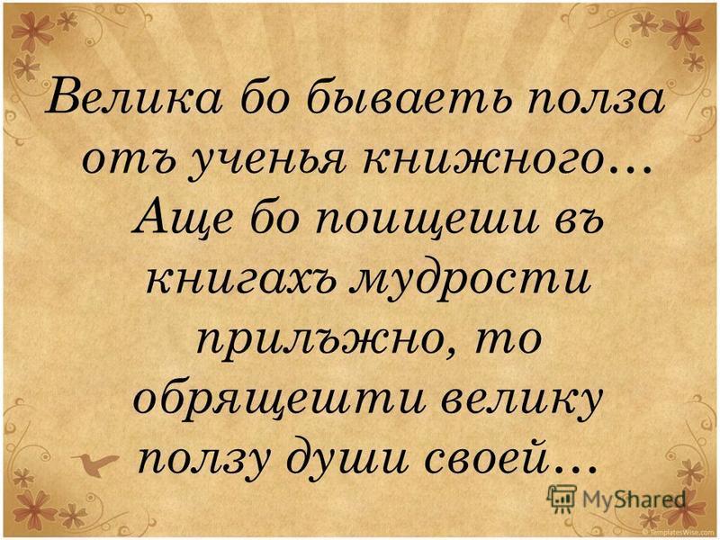 Велика бой бываеть польза отъ ученья книжного… Аще бой поищеши въ книгахъ мудрости прилежно, то обрящешти велика ползу души своей…