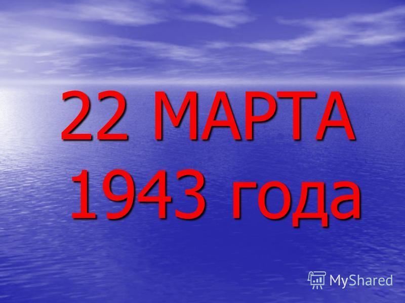 22 МАРТА 1943 года