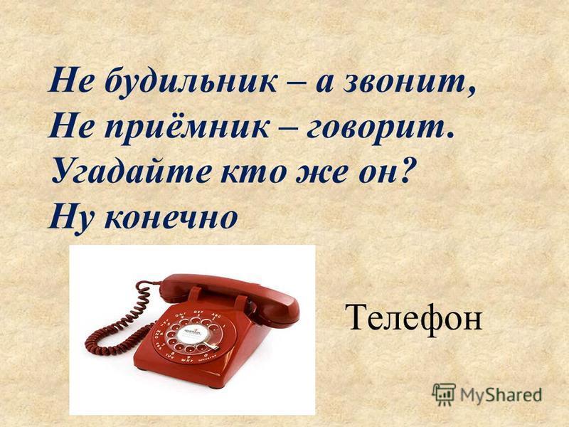 Не будильник – а звонит, Не приёмник – говорит. Угадайте кто же он? Ну конечно Телефон