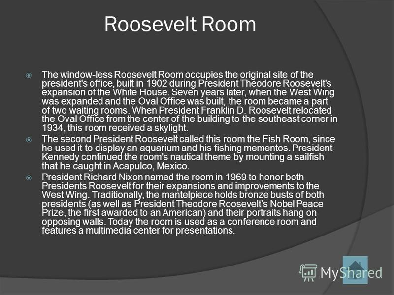 Roosevelt Room The window-less Roosevelt Room occupies the original site of the president's office, built in 1902 during President Theodore Roosevelt's expansion of the White House. Seven years later, when the West Wing was expanded and the Oval Offi