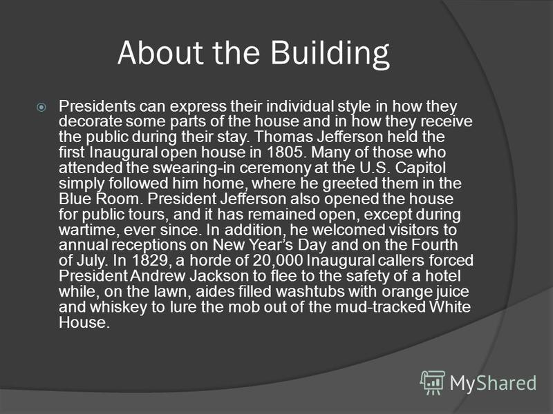 About the Building Presidents can express their individual style in how they decorate some parts of the house and in how they receive the public during their stay. Thomas Jefferson held the first Inaugural open house in 1805. Many of those who attend