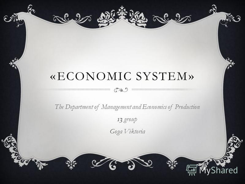 «ECONOMIC SYSTEM» The Department of Management and Economics of Production 13 group Goga Viktoria