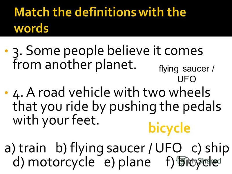 3. Some people believe it comes from another planet. 4. A road vehicle with two wheels that you ride by pushing the pedals with your feet. a) train b) flying saucer / UFO c) ship d) motorcycle e) plane f) bicycle flying saucer / UFO bicycle