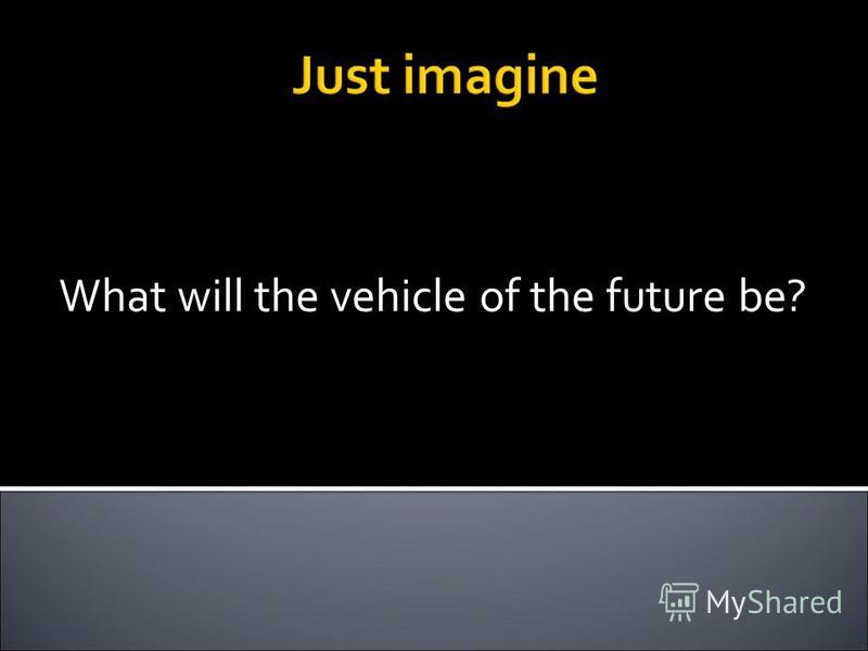 What will the vehicle of the future be?