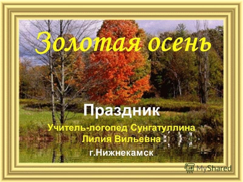 Золотая осень Праздник Учитель-логопед Сунгатуллина Лилия Вильевна г.Нижнекамск