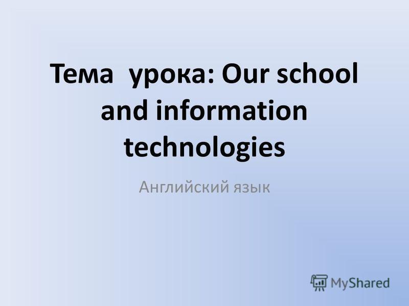 Тема урока: Our school and information technologies Английский язык