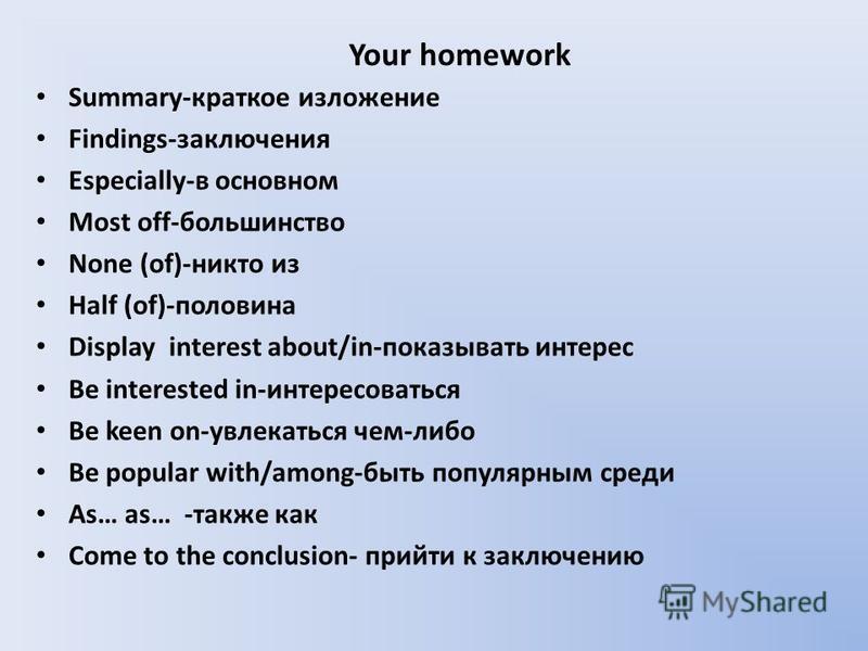 Your homework Summary-краткое изложение Findings-заключения Especially-в основном Most off-большинство None (of)-никто из Half (of)-половина Display interest about/in-показывать интерес Be interested in-интересоваться Be keen on-увлекаться чем-либо B