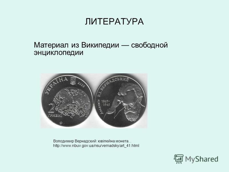 ЛИТЕРАТУРА Володимир Вернадский: ювілейна монета... http://www.nbuv.gov.ua/nsu/vernadsky/art_41. html Материал из Википедии свободной энциклопедии