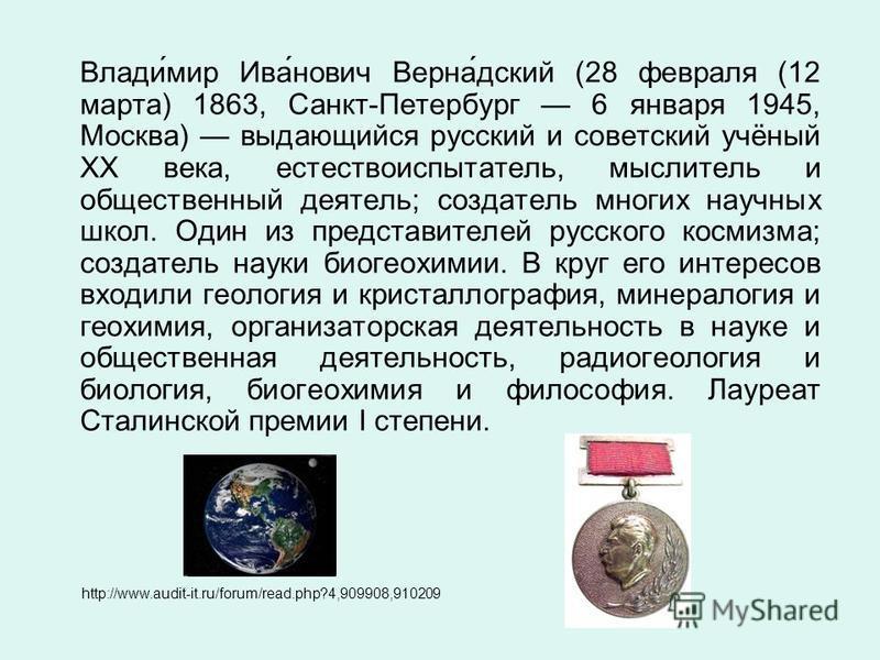 Влади́мир Ива́нович Верна́дский (28 февраля (12 марта) 1863, Санкт-Петербург 6 января 1945, Москва) выдающийся русский и советский учёный XX века, естествоиспытатель, мыслитель и общественный деятель; создатель многих научных школ. Один из представит