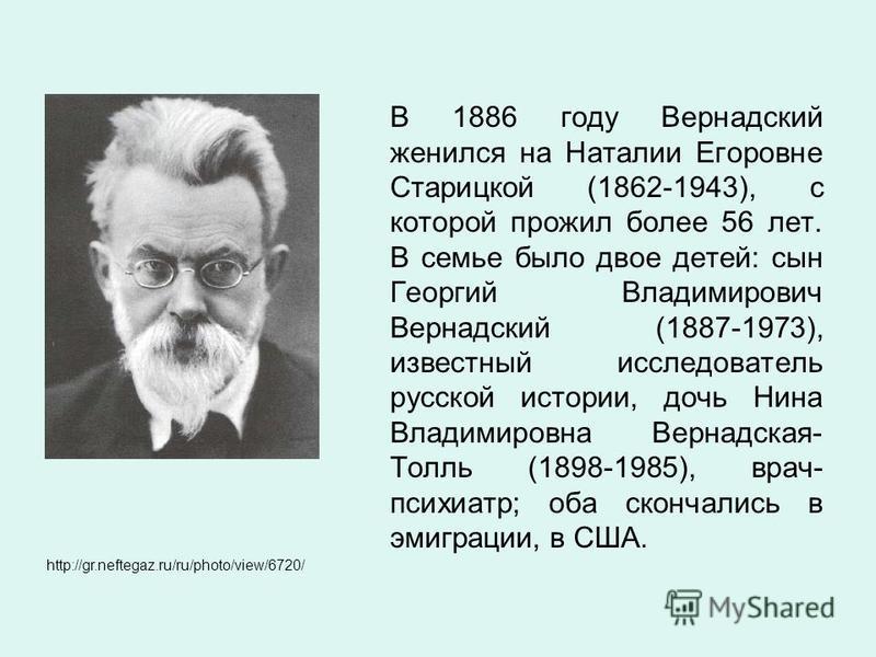 В 1886 году Вернадский женился на Наталии Егоровне Старицкой (1862-1943), с которой прожил более 56 лет. В семье было двое детей: сын Георгий Владимирович Вернадский (1887-1973), известный исследователь русской истории, дочь Нина Владимировна Вернадс