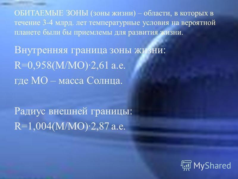 ОБИТАЕМЫЕ ЗОНЫ (зоны жизни) – области, в которых в течение 3-4 млрд. лет температурные условия на вероятной планете были бы приемлемы для развития жизни. Внутренняя граница зоны жизни: R=0,958(M/MO)2,61 a.e. где МО – масса Солнца. Радиус внешней гран