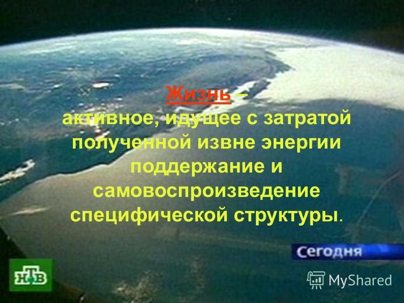 Жизнь на планете Земля Жизнь – активное, идущее с затратой полученной извне энергии поддержание и самовоспроизведение специфической структуры.
