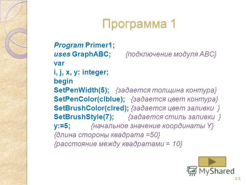 Программа 1 Program Primer1; uses GraphABC; {подключение модуля ABC} var i, j, x, y: integer; begin SetPenWidth(5); {задается толщина контура} SetPenColor(clblue); {задается цвет контура} SetBrushColor(clred); {задается цвет заливки } SetBrushStyle(7