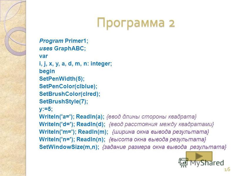 Программа 2 Программа 2 Program Primer1; uses GraphABC; var i, j, x, y, a, d, m, n: integer; begin SetPenWidth(5); SetPenColor(clblue); SetBrushColor(clred); SetBrushStyle(7); y:=5; Writeln('a='); Readln(a); {ввод длины стороны квадрата} Writeln('d='