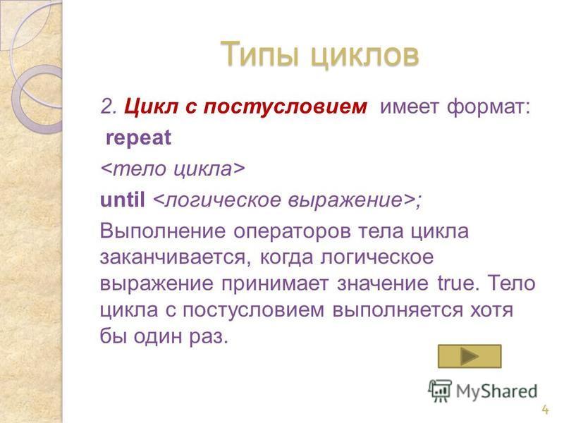 Типы циклов 2. Цикл с постусловием имеет формат: repeat until ; Выполнение операторов тела цикла заканчивается, когда логическое выражение принимает значение true. Тело цикла с постусловием выполняется хотя бы один раз. 4