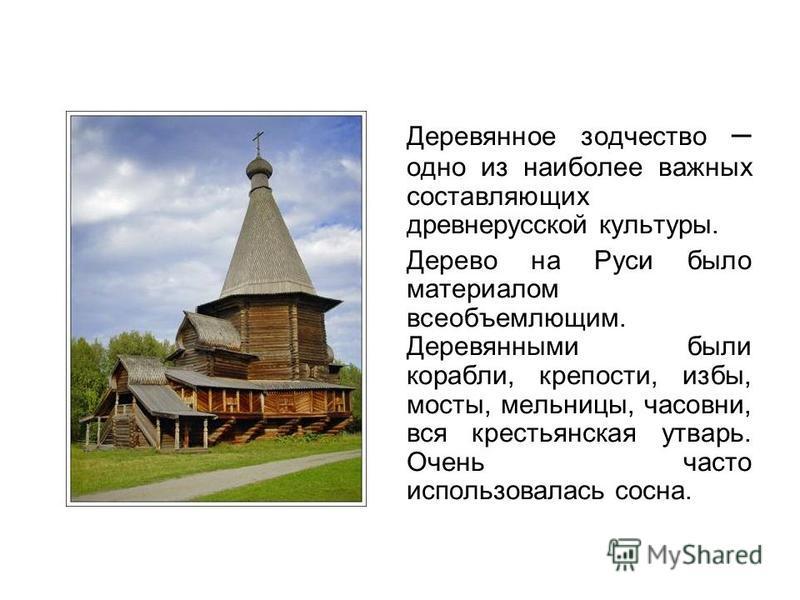 Деревянное зодчество – одно из наиболее важных составляющих древнерусской культуры. Дерево на Руси было материалом всеобъемлющим. Деревянными были корабли, крепости, избы, мосты, мельницы, часовни, вся крестьянская утварь. Очень часто использовалась