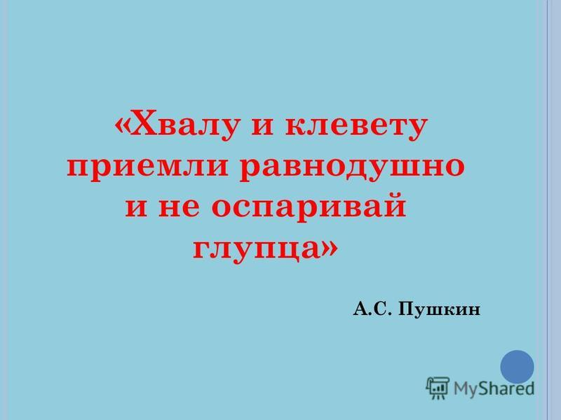 «Хвалу и клевету приемли равнодушно и не оспаривай глупца» А.С. Пушкин