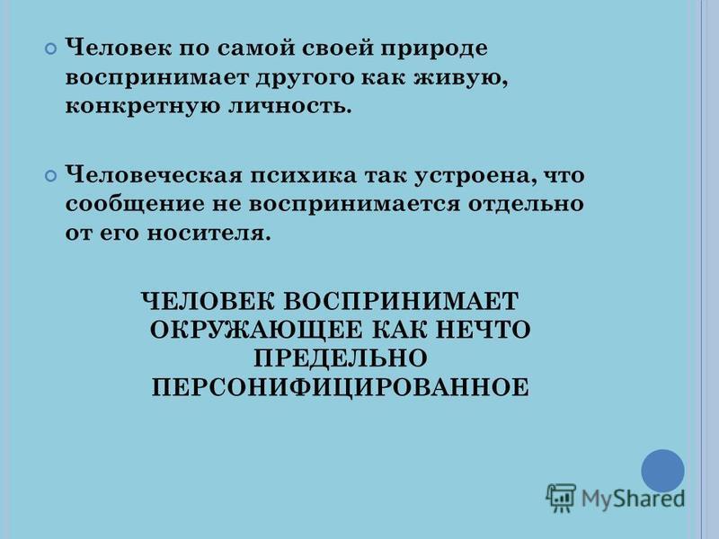 Человек по самой своей природе воспринимает другого как живую, конкретную личность. Человеческая психика так устроена, что сообщение не воспринимается отдельно от его носителя. ЧЕЛОВЕК ВОСПРИНИМАЕТ ОКРУЖАЮЩЕЕ КАК НЕЧТО ПРЕДЕЛЬНО ПЕРСОНИФИЦИРОВАННОЕ