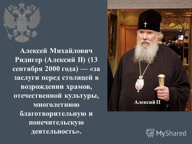 Алексий II Алексей Михайлович Ридигер (Алексий II) (13 сентября 2000 года) «за заслуги перед столицей в возрождении храмов, отечественной культуры, многолетнюю благотворительную и попечительскую деятельность».