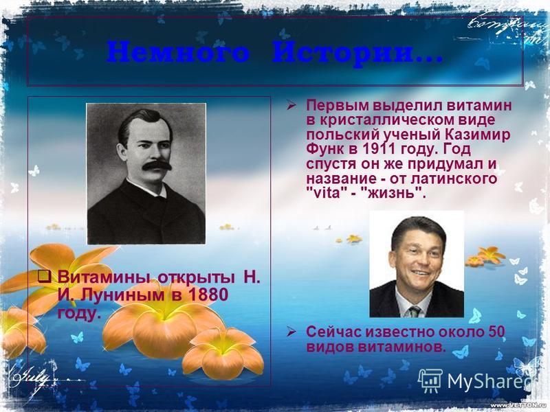 Немного Истории… Витамины открыты Н. И. Луниным в 1880 году. Первым выделил витамин в кристаллическом виде польский ученый Казимир Функ в 1911 году. Год спустя он же придумал и название - от латинского