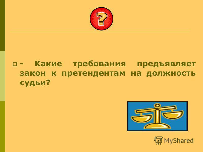 - Какие требования предъявляет закон к претендентам на должность судьи?